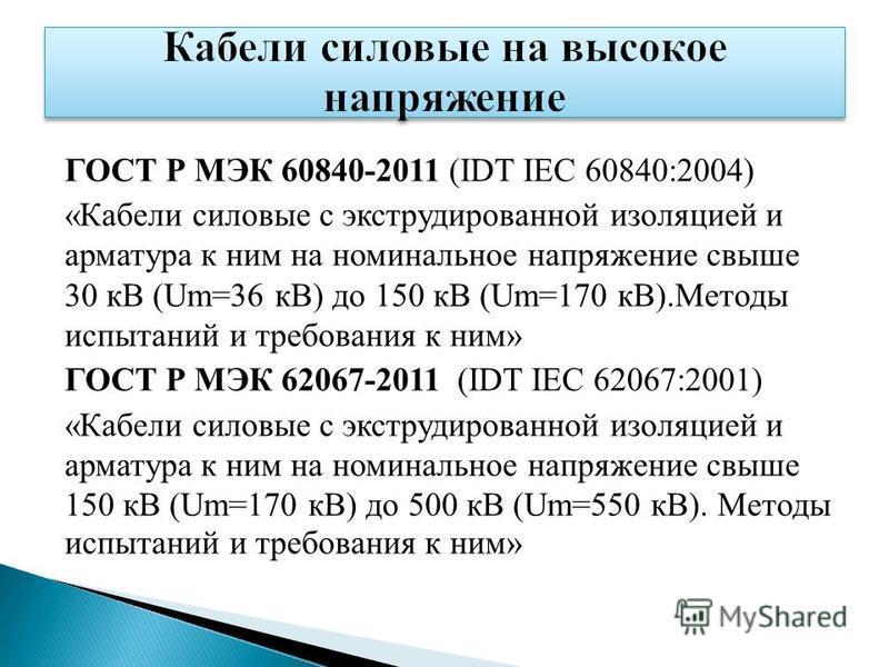 ГОСТ Р МЭК 60840-2011 (IDT IEC 60840:2004) «Кабели силовые с экструдированной изоляцией и арматура к ним на номинальное напряжение свыше 30 кВ (Um=36 кВ) до 150 кВ (Um=170 кВ).Методы испытаний и требования к ним» ГОСТ Р МЭК 62067-2011 (IDT IEC 62067: