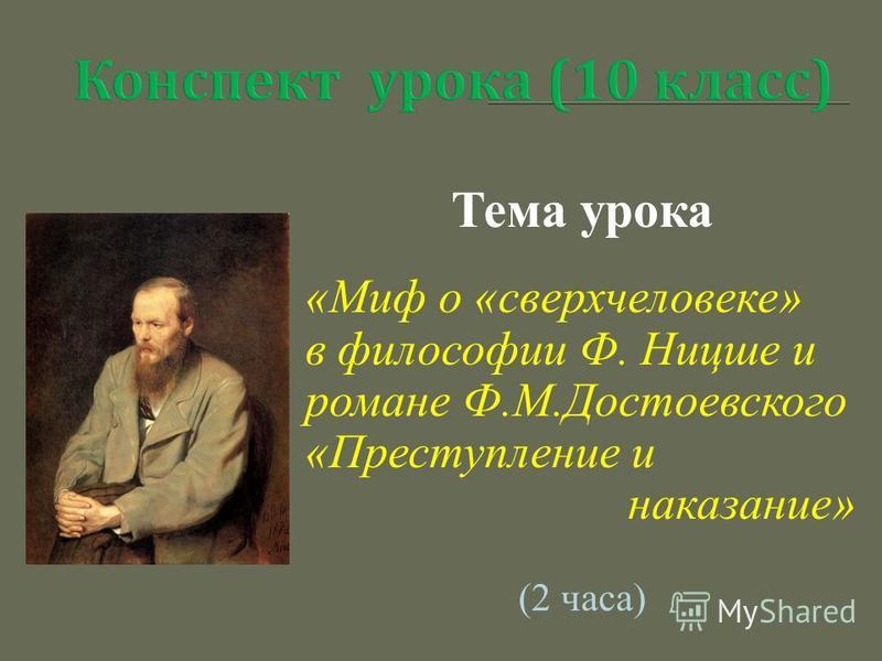 Тема урока «Миф о «сверхчеловеке» в философии Ф. Ницше и романе Ф.М.Достоевского «Преступление и наказание» (2 часа)