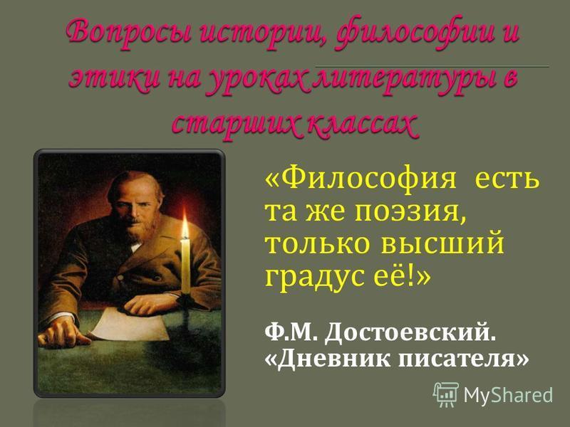« Философия есть та ж е поэзия, только высший градус е ё !» Ф. М. Д остоевский. « Дневник писателя »