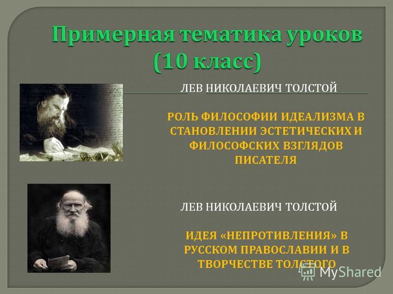ЛЕВ НИКОЛАЕВИЧ ТОЛСТОЙ РОЛЬ ФИЛОСОФИИ ИДЕАЛИЗМА В СТАНОВЛЕНИИ ЭСТЕТИЧЕСКИХ И ФИЛОСОФСКИХ ВЗГЛЯДОВ ПИСАТЕЛЯ ЛЕВ НИКОЛАЕВИЧ ТОЛСТОЙ ИДЕЯ « НЕПРОТИВЛЕНИЯ » В РУССКОМ ПРАВОСЛАВИИ И В ТВОРЧЕСТВЕ ТОЛСТОГО