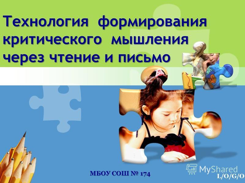 L/O/G/O Технология формирования критического мышления через чтение и письмо МБОУ СОШ 174 МБОУ СОШ 174