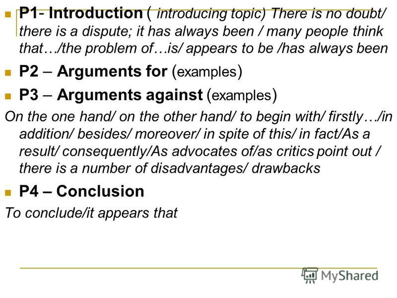 P1 - Introduction ( introducing topic) There is no doubt/ there is a dispute; it has always been / many people think that…/the problem of…is/ appears to be /has always been P2 – Arguments for ( examples ) P3 – Arguments against ( examples ) On the on