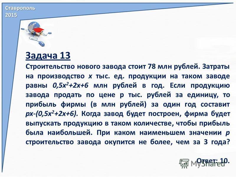Задача 13 Строительство нового завода стоит 78 млн рублей. Затраты на производство х тыс. ед. продукции на таком заводе равны 0,5 х 2 +2x+6 млн рублей в год. Если продукцию завода продать по цене р тыс. рублей за единицу, то прибыль фирмы (в млн рубл