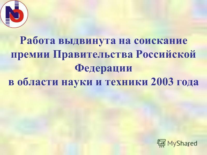 2 Работа выдвинута на соискание премии Правительства Российской Федерации в области науки и техники 2003 года