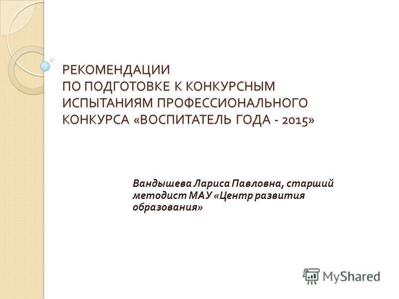 РЕКОМЕНДАЦИИ ПО ПОДГОТОВКЕ К КОНКУРСНЫМ ИСПЫТАНИЯМ ПРОФЕССИОНАЛЬНОГО КОНКУРСА « ВОСПИТАТЕЛЬ ГОДА - 2015» Вандышева Лариса Павловна, старший методист МАУ « Центр развития образования »