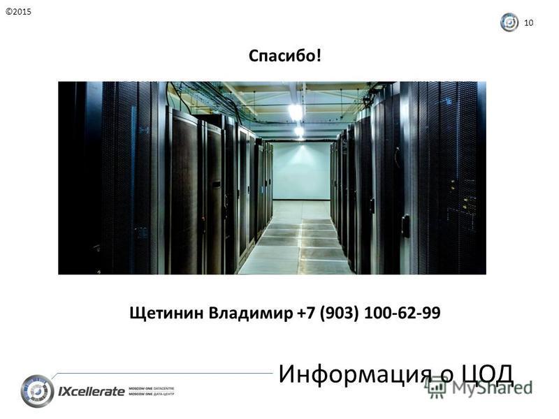 Информация о ЦОД ©2015 10 Спасибо! Щетинин Владимир +7 (903) 100-62-99