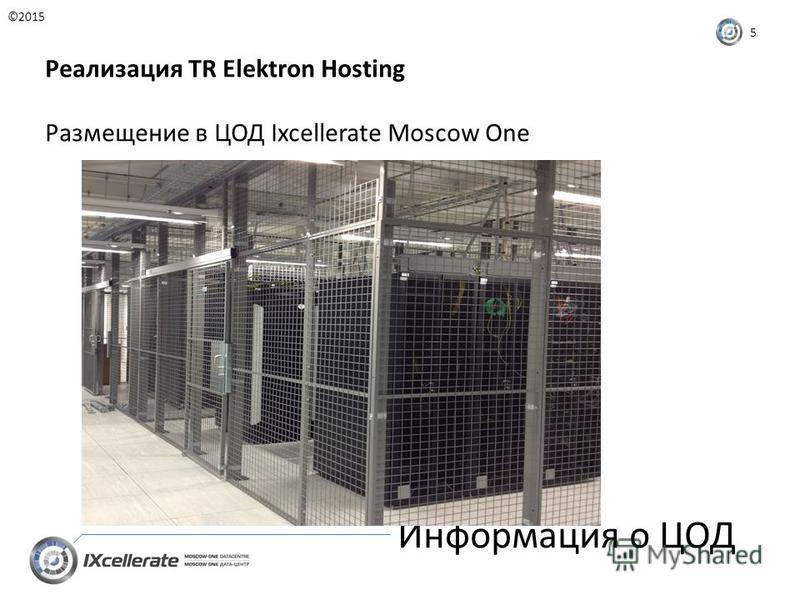 Информация о ЦОД ©2015 5 Реализация TR Elektron Hosting Размещение в ЦОД Ixcellerate Moscow One