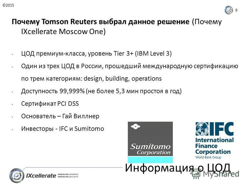 Информация о ЦОД ©2015 9 Почему Tomson Reuters выбрал данное решение (Почему IXcellerate Moscow One) ЦОД премиум-класса, уровень Tier 3+ (IBM Level 3) Один из трех ЦОД в России, прошедший международную сертификацию по трем категориям: design, buildin