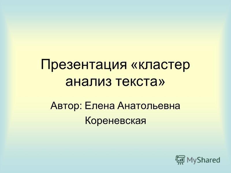 Презентация «кластер анализ текста» Автор: Елена Анатольевна Кореневская