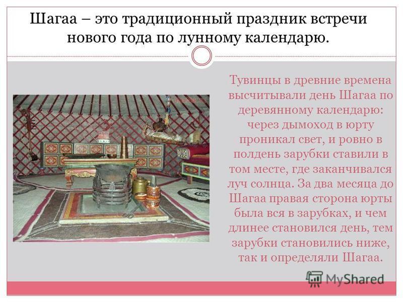 Тувинцы в древние времена высчитывали день Шагаа по деревянному календарю: через дымоход в юрту проникал свет, и ровно в полдень зарубки ставили в том месте, где заканчивался луч солнца. За два месяца до Шагаа правая сторона юрты была вся в зарубках,