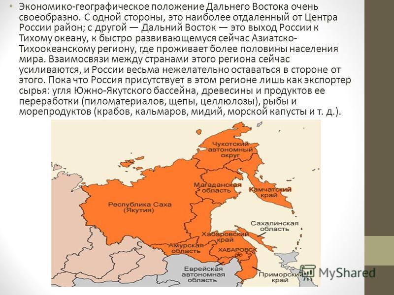 Экономико-географическое положение Дальнего Востока очень своеобразно. С одной стороны, это наиболее отдаленный от Центра России район; с другой Дальний Восток это выход России к Тихому океану, к быстро развивающемуся сейчас Азиатско- Тихоокеанскому