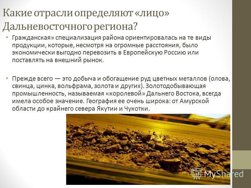 Какие отрасли определяют «лицо» Дальневосточного региона? Гражданская» специализация района ориентировалась на те виды продукции, которые, несмотря на огромные расстояния, было экономически выгодно перевозить в Европейскую Россию или поставлять на вн