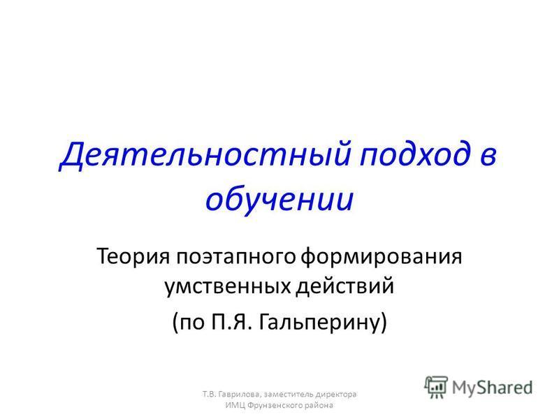 Т.В. Гаврилова, заместитель директора ИМЦ Фрунзенского района Деятельностный подход в обучении Теория поэтапного формирования умственных действий (по П.Я. Гальперину)