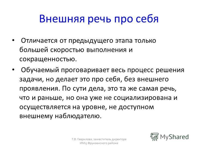 Т.В. Гаврилова, заместитель директора ИМЦ Фрунзенского района Внешняя речь про себя Отличается от предыдущего этапа только большей скоростью выполнения и сокращенностью. Обучаемый проговаривает весь процесс решения задачи, но делает это про себя, без