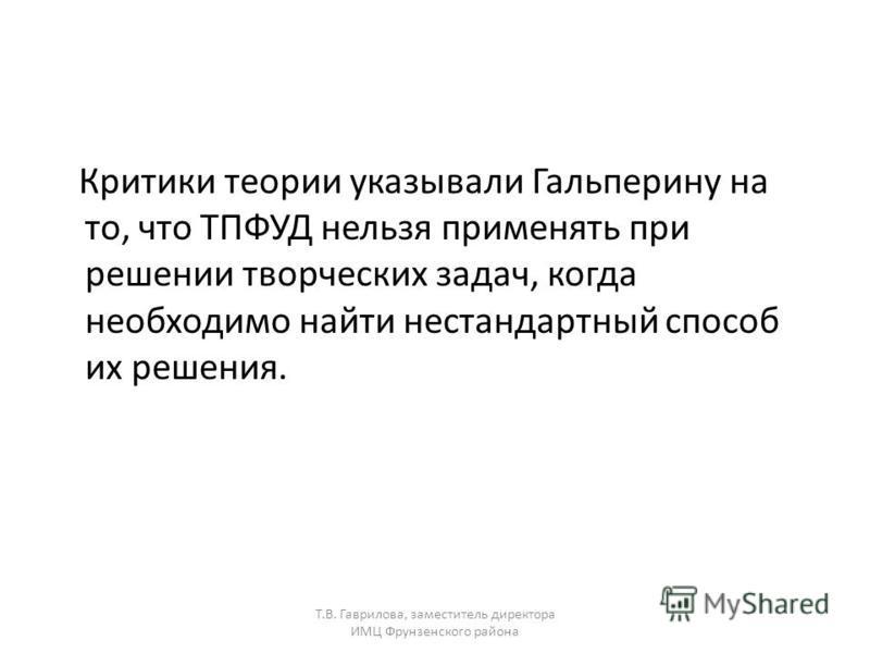 Т.В. Гаврилова, заместитель директора ИМЦ Фрунзенского района Критики теории указывали Гальперину на то, что ТПФУД нельзя применять при решении творческих задач, когда необходимо найти нестандартный способ их решения.