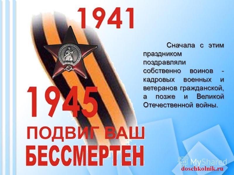 Сначала с этим праздником поздравляли собственно воинов - кадровых военных и ветеранов гражданской, а позже и Великой Отечественной войны. doschkolnik.ru