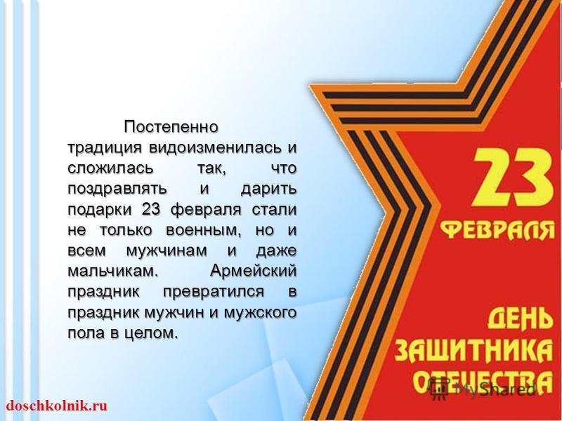 Постепенно традиция видоизменилась и сложилась так, что поздравлять и дарить подарки 23 февраля стали не только военным, но и всем мужчинам и даже мальчикам. Армейский праздник превратился в праздник мужчин и мужского пола в целом. doschkolnik.ru