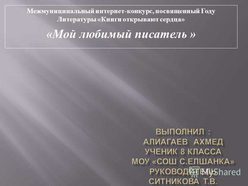 Межмуниципальный интернет - конкурс, посвященный Году Литературы « Книги открывают сердца » « Мой любимый писатель »