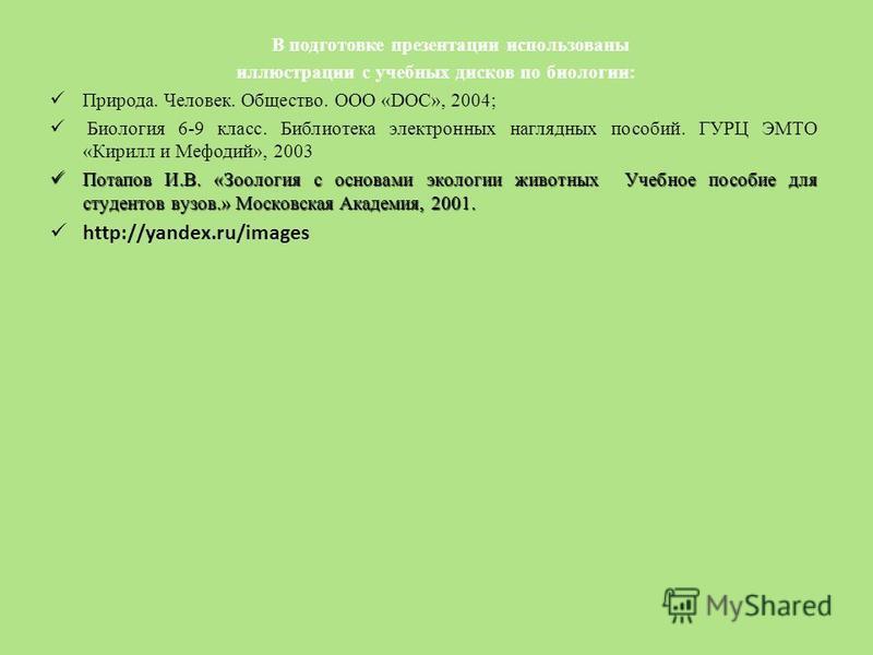 В подготовке презентации использованы иллюстрации с учебных дисков по биологии: Природа. Человек. Общество. ООО «DOC», 2004; Биология 6-9 класс. Библиотека электронных наглядных пособий. ГУРЦ ЭМТО «Кирилл и Мефодий», 2003 Потапов И.В. «Зоология с осн