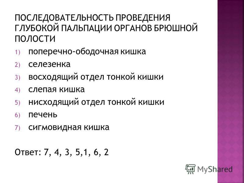 ПОСЛЕДОВАТЕЛЬНОСТЬ ПРОВЕДЕНИЯ ГЛУБОКОЙ ПАЛЬПАЦИИ ОРГАНОВ БРЮШНОЙ ПОЛОСТИ 1) поперечно-ободочная кишка 2) селезенка 3) восходящий отдел тонкой кишки 4) слепая кишка 5) нисходящий отдел тонкой кишки 6) печень 7) сигмовидная кишка Ответ: 7, 4, 3, 5,1, 6