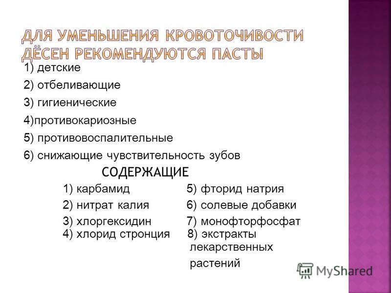 1) детские 2) отбеливающие 3) гигиенические 4)противокариозные 5) противовоспалительные 6) снижающие чувствительность зубов СОДЕРЖАЩИЕ 1) карбамид 5) фторид натрия 2) нитрат калия 6) солевые добавки 3) хлоргексидин 7) монофторфосфат 4) хлорид стронци