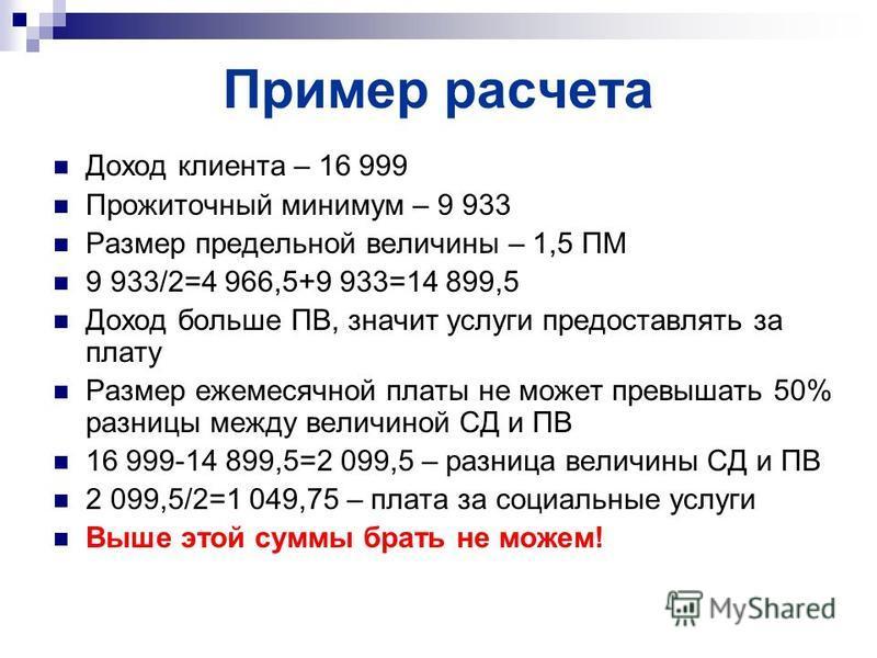 Пример расчета Доход клиента – 16 999 Прожиточный минимум – 9 933 Размер предельной величины – 1,5 ПМ 9 933/2=4 966,5+9 933=14 899,5 Доход больше ПВ, значит услуги предоставлять за плату Размер ежемесячной платы не может превышать 50% разницы между в