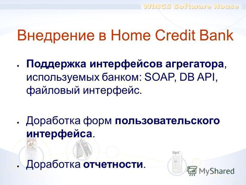 Внедрение в Home Credit Bank Поддержка интерфейсов агрегатора, используемых банком: SOAP, DB API, файловый интерфейс. Доработка форм пользовательского интерфейса. Доработка отчетности. Адаптация сервера уведомлений WINGS под требования Банка. Миграци