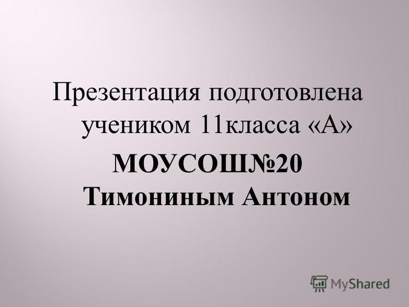 Презентация подготовлена учеником 11 класса « А » МОУСОШ 20 Тимониным Антоном