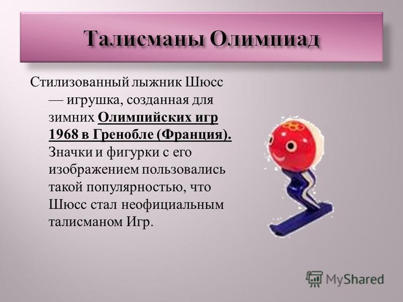Стилизованный лыжник Шюсс игрушка, созданная для зимних Олимпийских игр 1968 в Гренобле ( Франция ). Значки и фигурки с его изображением пользовались такой популярностью, что Шюсс стал неофициальным талисманом Игр.