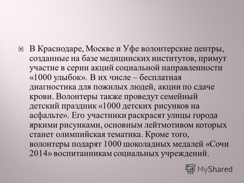 В Краснодаре, Москве и Уфе волонтерские центры, созданные на базе медицинских институтов, примут участие в серии акций социальной направленности «1000 улыбок ». В их числе – бесплатная диагностика для пожилых людей, акции по сдаче крови. Волонтеры та