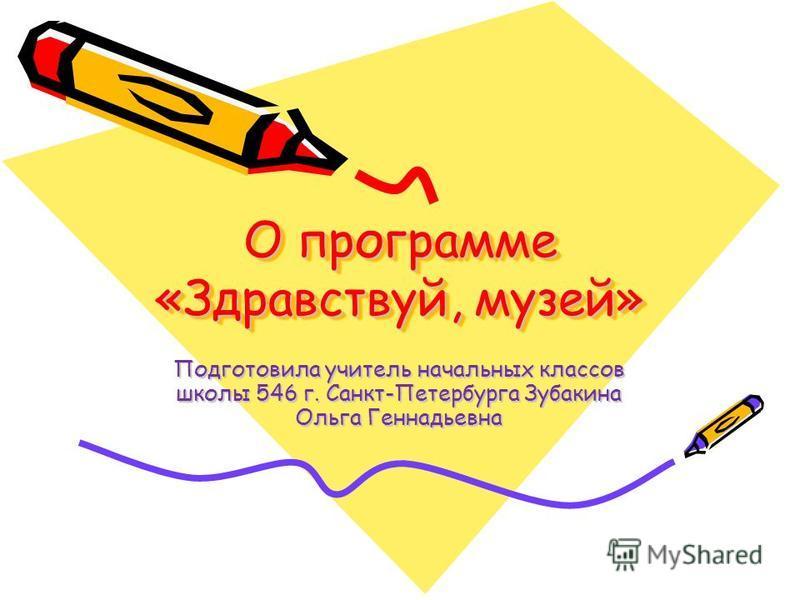 О программе «Здравствуй, музей» Подготовила учитель начальных классов школы 546 г. Санкт-Петербурга Зубакина Ольга Геннадьевна