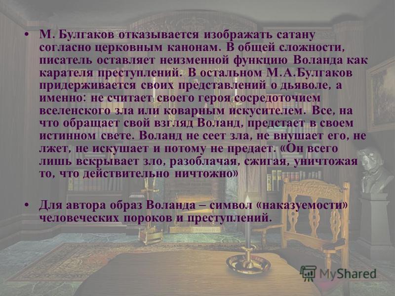 М. Булгаков отказывается изображать сатану согласно церковным канонам. В общей сложности, писатель оставляет неизменной функцию Воланда как карателя преступлений. В остальном М. А. Булгаков придерживается своих представлений о дьяволе, а именно : не
