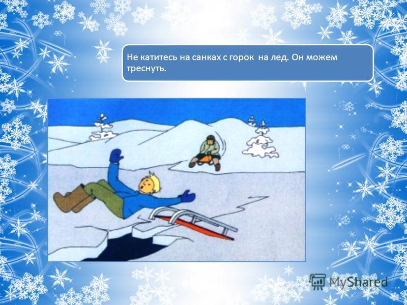 Не катитесь на санках с горок на лед. Он можем треснуть.
