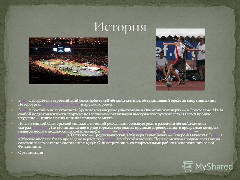 В 1911 г. создаётся Всероссийский союз любителей лёгкой атлеттики, объединивший около 20 спортивных лиг Петербурга, Москвы, Киева, Риги и других городов.1911Москвы КиеваРиги В 1912 г. российские легкоатлетты (47 человек) впервые участвовали в Олимпий