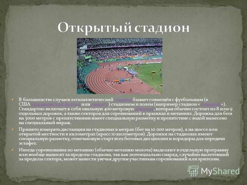 В большинстве случаев легкоатлеттический стадион бывает совмещён с футбольным (в США американский футбол или лякросс) стадионом и полем (например стадион «Лужники»). Стандартно включает в себя овальную 400 метровую дорожку, которая обычно состоит из