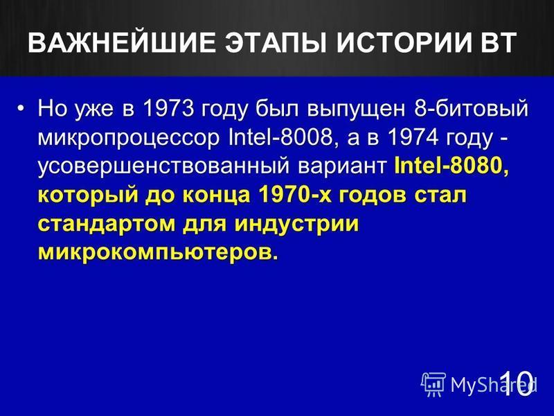 ВАЖНЕЙШИЕ ЭТАПЫ ИСТОРИИ ВТ Но уже в 1973 году был выпущен 8-битовый микропроцессор Intel-8008, а в 1974 году - усовершенствованный вариант Intel-8080, который до конца 1970-х годов стал стандартом для индустрии микрокомпьютеров.Но уже в 1973 году был