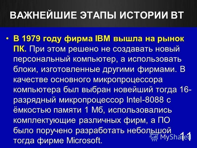 ВАЖНЕЙШИЕ ЭТАПЫ ИСТОРИИ ВТ 11 В 1979 году фирма IBM вышла на рынок ПК. При этом решено не создавать новый персональный компьютер, а использовать блоки, изготовленные другими фирмами. В качестве основного микропроцессора компьютера был выбран новейший