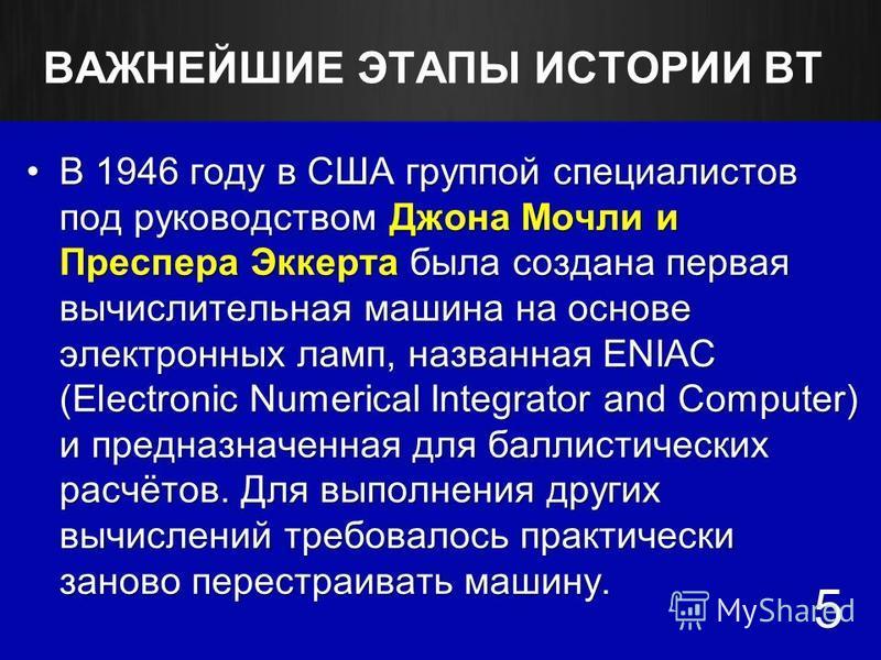 ВАЖНЕЙШИЕ ЭТАПЫ ИСТОРИИ ВТ В 1946 году в США группой специалистов под руководством Джона Мочли и Преспера Эккерта была создана первая вычислительная машина на основе электронных ламп, названная ENIAC (Electronic Numerical Integrator and Computer) и п