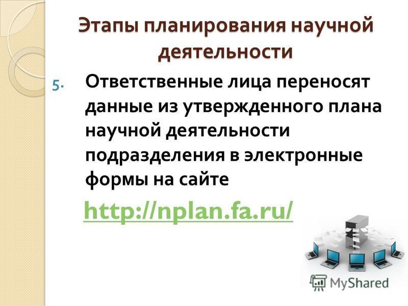 Этапы планирования научной деятельности 5. Ответственные лица переносят данные из утвержденного плана научной деятельности подразделения в электронные формы на сайте http://nplan.fa.ru/