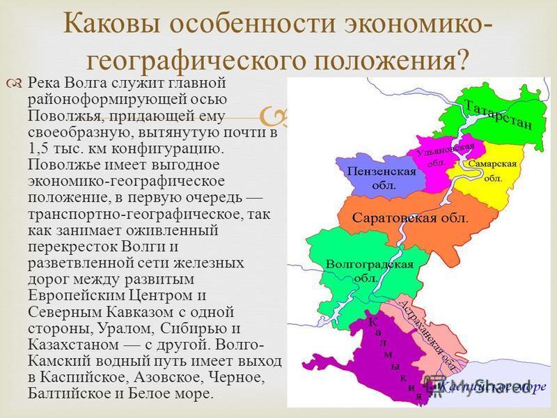 Река Волга служит главной районо формирующей осью Поволжья, придающей ему своеобразную, вытянутую почти в 1,5 тыс. км конфигурацию. Поволжье имеет выгодное экономико - географическое положение, в первую очередь транспортно - географическое, так как з
