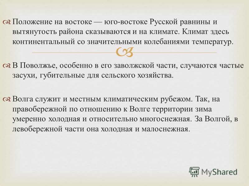 Положение на востоке юго - востоке Русской равнины и вытянутость района сказываются и на климате. Климат здесь континентальный со значительными колебаниями температур. В Поволжье, особенно в его заволжской части, случаются частые засухи, губительные