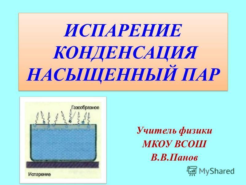 ИСПАРЕНИЕ КОНДЕНСАЦИЯ НАСЫЩЕННЫЙ ПАР Учитель физики МКОУ ВСОШ В.В.Панов