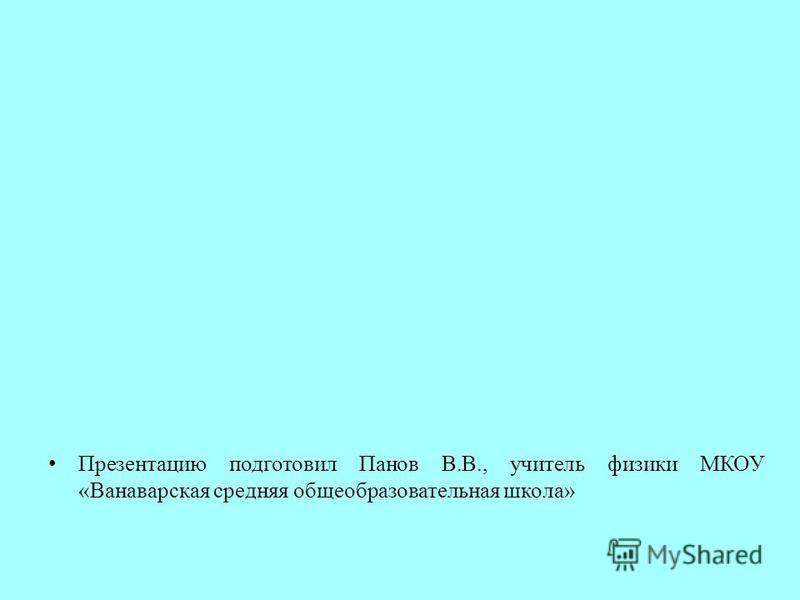 Презентацию подготовил Панов В.В., учитель физики МКОУ «Ванаварская средняя общеобразовательная школа»