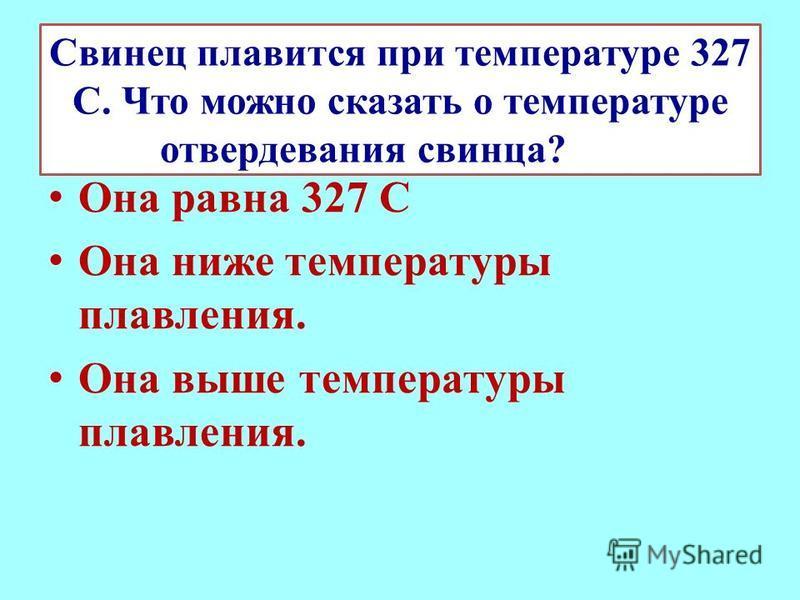 Свинец плавится при температуре 327 С. Что можно сказать о температуре отвердевания свинца? Она равна 327 С Она ниже температуры плавления. Она выше температуры плавления.