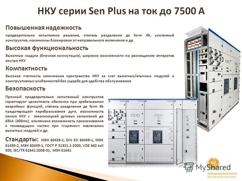 НКУ серии Sen Plus на ток до 7500 А Повышенная надежность предварительно испытанное решение, степень разделения до form 4b, усиленный конструктив, механизмы блокировок от неправильного включения и др. Высокая функциональность Выкатные модули (блочная