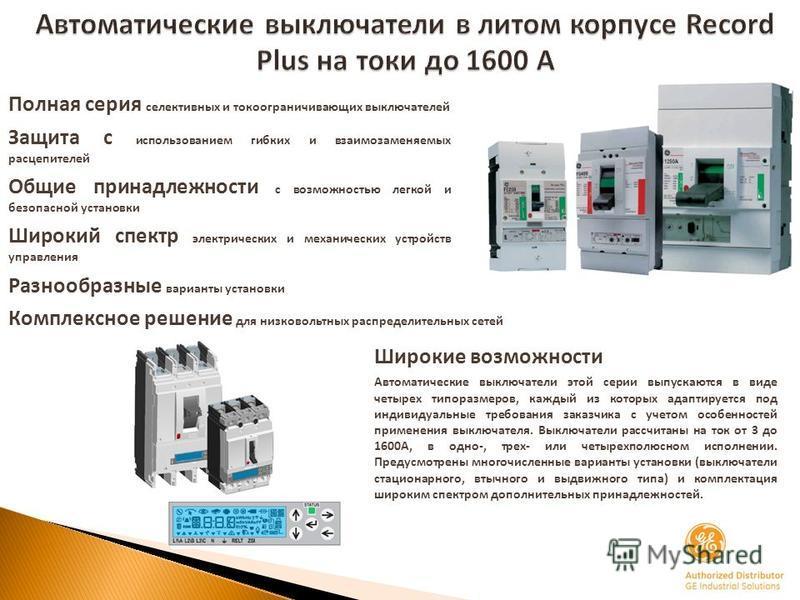 Автоматические выключатели в литом корпусе Record Plus на токи до 1600 А Широкие возможности Автоматические выключатели этой серии выпускаются в виде четырех типоразмеров, каждый из которых адаптируется под индивидуальные требования заказчика с учето