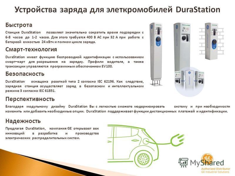 Устройства заряда для электромобилей DuraStation Быстрота Станция DuraStation позволяет значительно сократить время подзарядки с 68 часов до 12 часов. Для этого требуется 400 В АС при 32 А при работе с батареей емкостью 24 к Втч и полном цикле заряда
