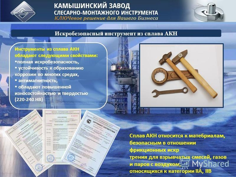 Искробезопасный инструмент из сплава АКН Сплав АКН относится к мате 6 риалам, безопасным в отношении фрикционных искр трения для взрывчатых смесей, газов и паров с воздухом, относящихся к категории IIA, IIB Инструменты из сплава АКН обладают следующи