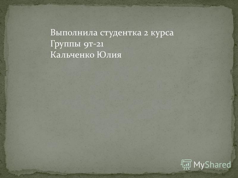 Выполнила студентка 2 курса Группы 9 т-21 Кальченко Юлия