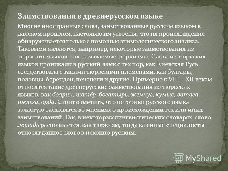 Заимствования в древнерусском языке Многие иностранные слова, заимствованные русским языком в далеком прошлом, настолько им усвоены, что их происхождение обнаруживается только с помощью этимологического анализа. Таковыми являются, например, некоторые